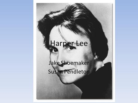 Harper Lee Jake Shoemaker Susan Pendleton. Nelle Harper Lee Born April 28, 1926 Born in Monroeville Alabama Youngest of four siblings Father was a lawyer,