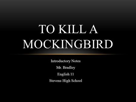 Introductory Notes Mr. Bradley English 11 Stevens High School TO KILL A MOCKINGBIRD.