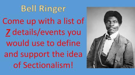 Come up with a list of 7 details/events you would use to define and support the idea of Sectionalism!