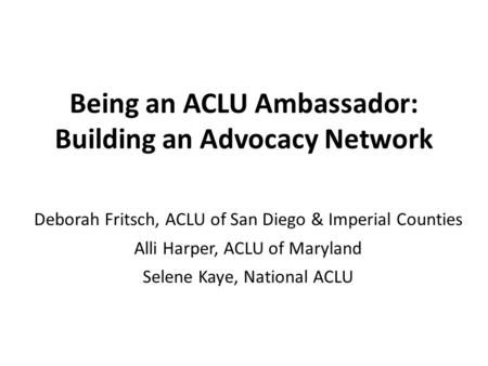 Being an ACLU Ambassador: Building an Advocacy Network Deborah Fritsch, ACLU of San Diego & Imperial Counties Alli Harper, ACLU of Maryland Selene Kaye,
