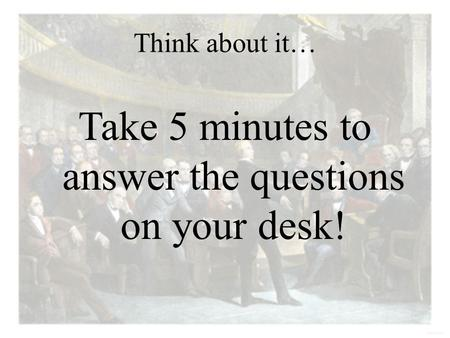 Think about it… Take 5 minutes to answer the questions on your desk!