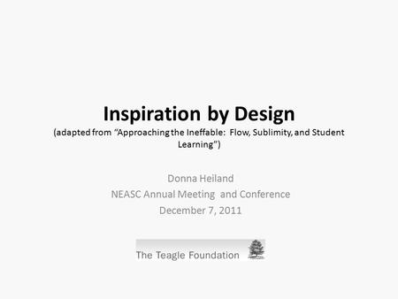 "Inspiration by Design (adapted from ""Approaching the Ineffable: Flow, Sublimity, and Student Learning"") Donna Heiland NEASC Annual Meeting and Conference."
