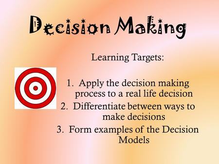 Decision Making Learning Targets: 1.Apply the decision making process to a real life decision 2.Differentiate between ways to make decisions 3.Form examples.