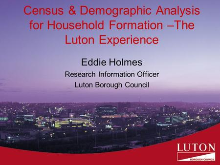 Census & Demographic Analysis for Household Formation –The Luton Experience Eddie Holmes Research Information Officer Luton Borough Council.