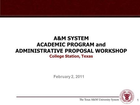 1 A&M SYSTEM ACADEMIC PROGRAM and ADMINISTRATIVE PROPOSAL WORKSHOP College Station, Texas February 2, 2011.