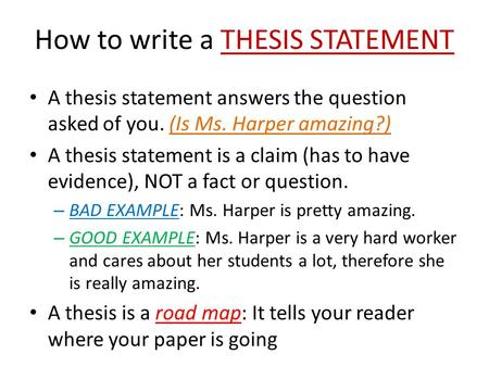 How to write a THESIS STATEMENT A thesis statement answers the question asked of you. (Is Ms. Harper amazing?) A thesis statement is a claim (has to have.