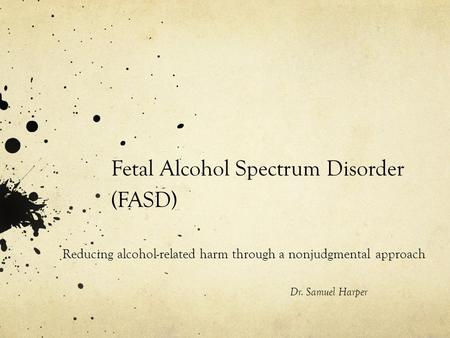 Fetal Alcohol Spectrum Disorder (FASD) Reducing alcohol-related harm through a nonjudgmental approach Dr. Samuel Harper.
