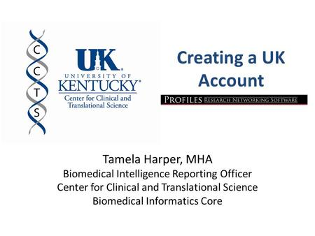 Creating a UK Account Tamela Harper, MHA Biomedical Intelligence Reporting Officer Center for Clinical and Translational Science Biomedical Informatics.