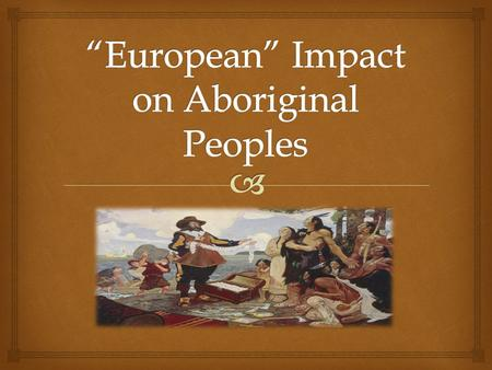  As we have learned in this chapter, Aboriginal peoples have been in North America since the earliest of times. Before the European's arrival in North.