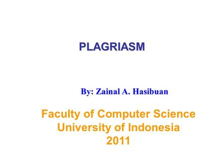 PLAGRIASM Faculty of Computer Science University of Indonesia 2011 By: Zainal A. Hasibuan.