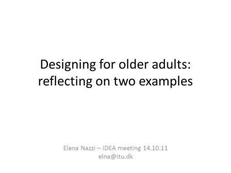 Designing for older adults: reflecting on two examples Elena Nazzi – IDEA meeting 14.10.11
