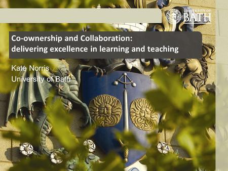 Co-ownership and Collaboration: delivering excellence in learning and teaching Kate Norris University of Bath.