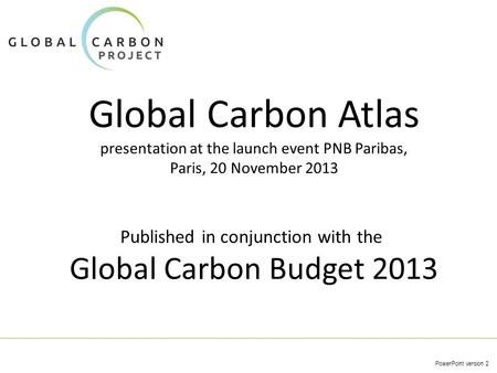 Global Carbon Atlas presentation at the launch event PNB Paribas, Paris, 20 November 2013 PowerPoint version 2 Published in conjunction with the Global.