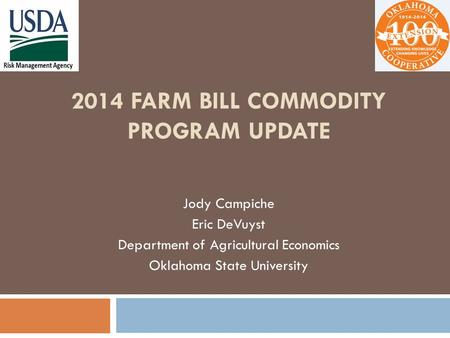 2014 FARM BILL COMMODITY PROGRAM UPDATE Jody Campiche Eric DeVuyst Department of Agricultural Economics Oklahoma State University.