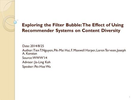 Exploring the Filter Bubble: The Effect of Using Recommender Systems on Content Diversity Date: 2014/8/25 Author: Tien T.Nguyen, Pik-Mai Hui, F. Maxwell.