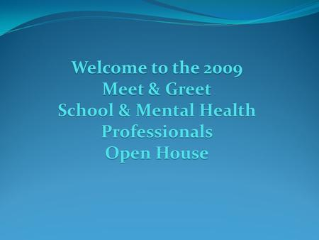 Welcome to the 2009 Meet & Greet School & Mental Health Professionals Open House.