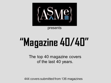 """Magazine 40/40"" 444 covers submitted from 136 magazines The top 40 magazine covers of the last 40 years. presents."