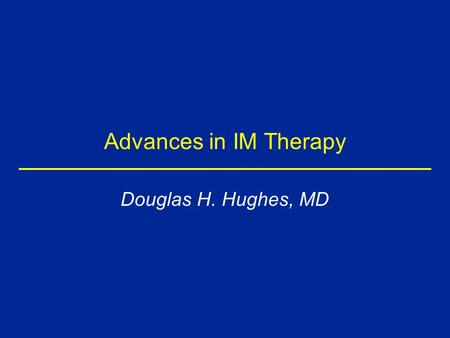 Advances in IM Therapy Douglas H. Hughes, MD. Disclosure Type of Affiliation Commercial Entity Consultant, Honorarium Janssen Pharmaceutica, Pfizer, Inc.