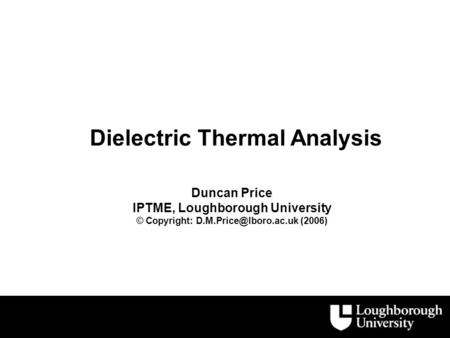 Dielectric Thermal Analysis Duncan Price IPTME, Loughborough University © Copyright: (2006)