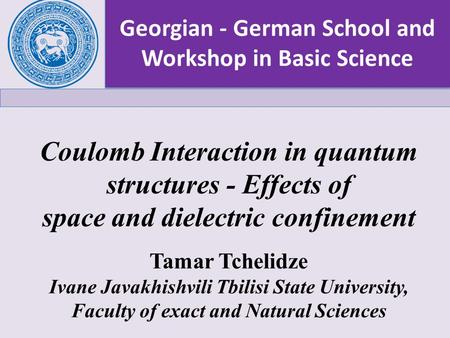 Georgian - German School and Workshop in Basic Science Tamar Tchelidze Ivane Javakhishvili Tbilisi State University, Faculty of exact and Natural Sciences.