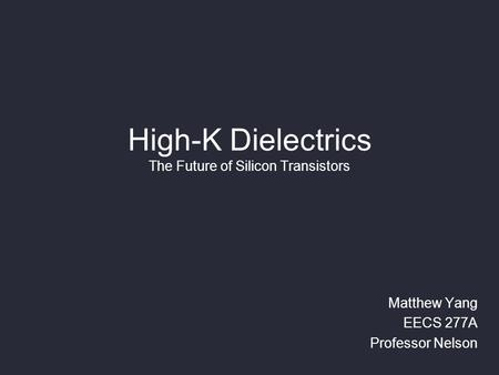 High-K Dielectrics The Future of Silicon Transistors Matthew Yang EECS 277A Professor Nelson.