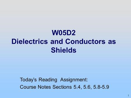 1 W05D2 Dielectrics and Conductors as Shields Today's Reading Assignment: Course Notes Sections 5.4, 5.6, 5.8-5.9.