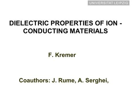 DIELECTRIC PROPERTIES OF ION - CONDUCTING MATERIALS F. Kremer Coauthors: J. Rume, A. Serghei,