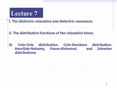 1 Lecture 7 i. The dielectric relaxation and dielectric resonance. ii. The distribution functions of the relaxation times. iii. Cole-Cole distribution.