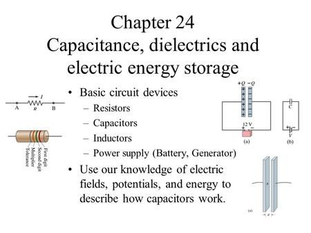 Chapter 24 Capacitance, dielectrics and electric energy storage Basic circuit devices –Resistors –Capacitors –Inductors –Power supply (Battery, Generator)