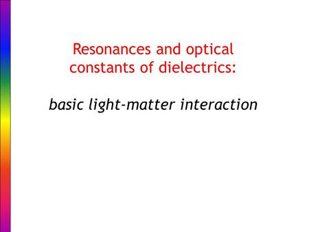 Resonances and optical constants of dielectrics: basic light-matter interaction.