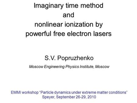 Imaginary time method and nonlinear ionization by powerful free electron lasers S.V. Popruzhenko Moscow Engineering Physics Institute, Moscow EMMI workshop.