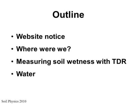 Soil Physics 2010 Outline Website notice Where were we? Measuring soil wetness with TDR Water.