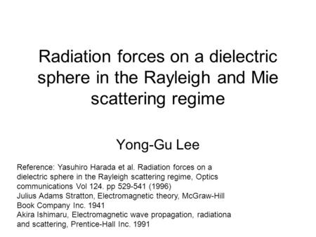 Radiation forces on a dielectric sphere in the Rayleigh and Mie scattering regime Yong-Gu Lee Reference: Yasuhiro Harada et al. Radiation forces on a dielectric.