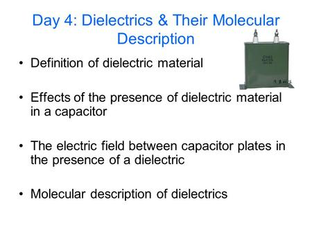 Day 4: Dielectrics & Their Molecular Description Definition of dielectric material Effects of the presence of dielectric material in a capacitor The electric.