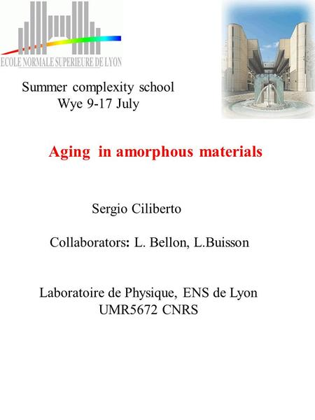 Aging in amorphous materials Sergio Ciliberto Collaborators: L. Bellon, L.Buisson Laboratoire de Physique, ENS de Lyon UMR5672 CNRS Summer complexity school.