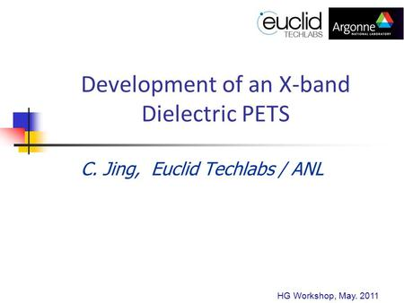 Development of an X-band Dielectric PETS C. Jing, Euclid Techlabs / ANL HG Workshop, May. 2011.