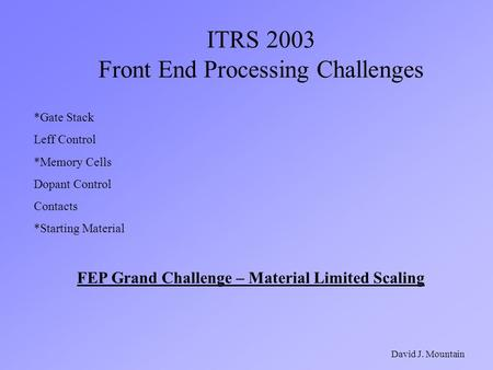 ITRS 2003 Front End Processing Challenges David J. Mountain *Gate Stack Leff Control *Memory Cells Dopant Control Contacts *Starting Material FEP Grand.