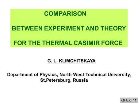 QFEXT11 COMPARISON BETWEEN EXPERIMENT AND THEORY FOR THE THERMAL CASIMIR FORCE G. L. KLIMCHITSKAYA Department of Physics, North-West Technical University,