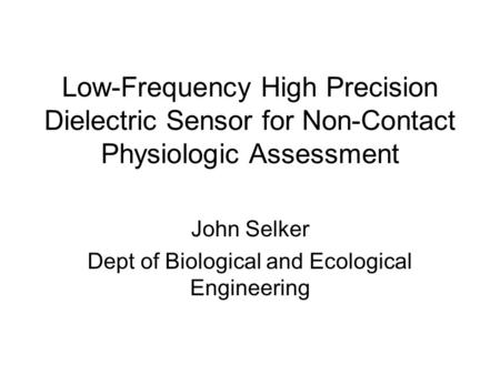 Low-Frequency High Precision Dielectric Sensor for Non-Contact Physiologic Assessment John Selker Dept of Biological and Ecological Engineering.