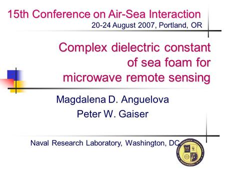 Complex dielectric constant of sea foam for microwave remote sensing Magdalena D. Anguelova Peter W. Gaiser Naval Research Laboratory, Washington, DC 15th.