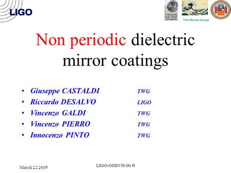 The Waves Group March 22 2005 LIGO- G050176-00-R Non periodic dielectric mirror coatings Giuseppe CASTALDI TWG Riccardo DESALVO LIGO Vincenzo GALDI TWG.