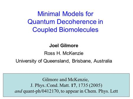 Minimal Models for Quantum Decoherence in Coupled Biomolecules Joel Gilmore Ross H. McKenzie University of Queensland, Brisbane, Australia Gilmore and.