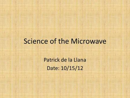 Science of the Microwave Patrick de la Llana Date: 10/15/12.