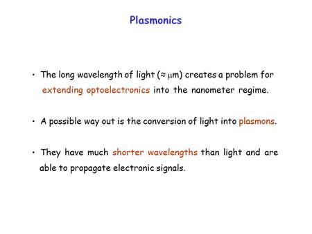 Plasmonics The long wavelength of light (≈  m) creates a problem for extending optoelectronics into the nanometer regime. A possible way out is the conversion.
