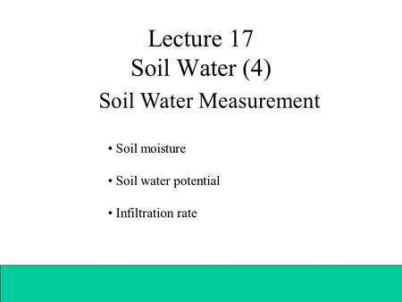 Lecture 17 Soil Water (4) Soil Water Measurement Soil moisture Soil water potential Infiltration rate.