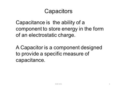 Capacitors Capacitance is the ability of a component to store energy in the form of an electrostatic charge. A Capacitor is a component designed to provide.