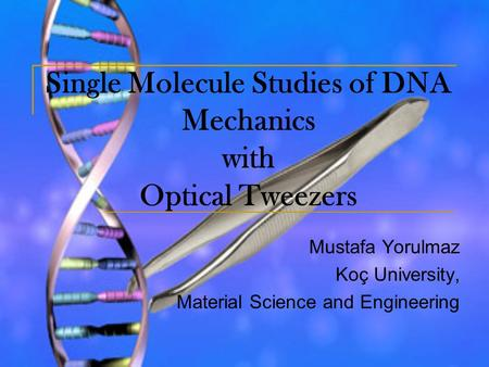 Single Molecule Studies of DNA Mechanics with Optical Tweezers Mustafa Yorulmaz Koç University, Material Science and Engineering.