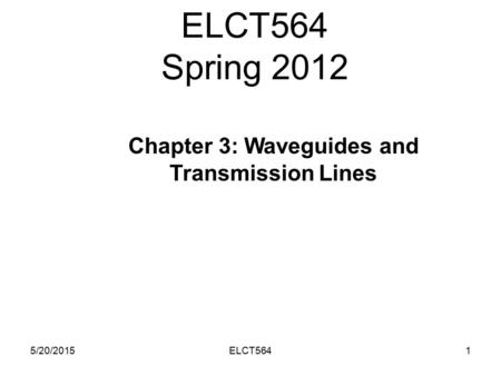 ELCT564 Spring 2012 5/20/20151ELCT564 Chapter 3: Waveguides and Transmission Lines.