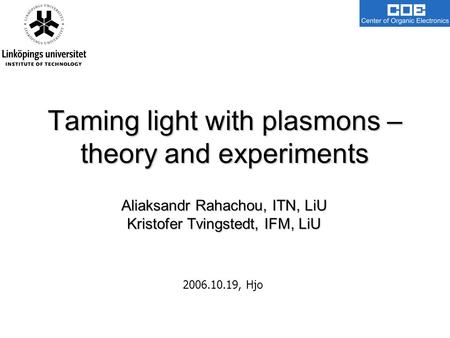 Taming light with plasmons – theory and experiments Aliaksandr Rahachou, ITN, LiU Kristofer Tvingstedt, IFM, LiU 2006.10.19, Hjo.