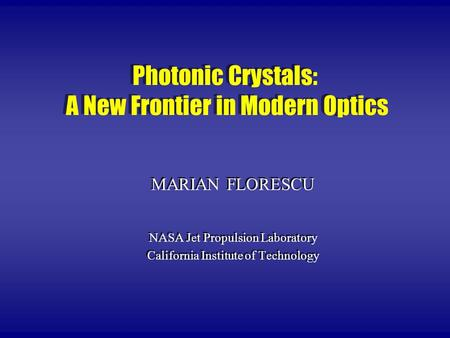 Photonic Crystals: A New Frontier in Modern Optics MARIAN FLORESCU NASA Jet Propulsion Laboratory California Institute of Technology MARIAN FLORESCU NASA.